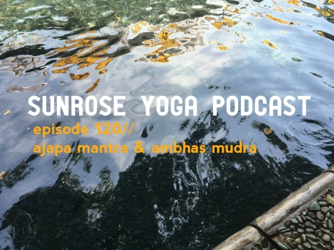 Sunrose Yoga Podcast// Episode 120// Free Online Yoga// Ajapa Mantra and Ambhas Mudra
