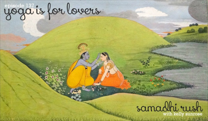 Samadhi Rush// Online Yoga Classes with Kelly Sunrose, E-RYT// Episode 137// Yoga is for LOVERS
